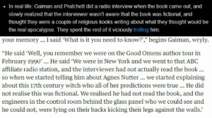 "kyraneko:  katy-133:  mirrorfalls:  katy-133:  If anyone ever finds a copy of this 1990 New York radio interview for Good Omens' book tour, please let me know immediately. Because it's bound to be hilarious.  The original source for this was a 1991 Locus interview with Gaiman. Stay tuned for more details…  Oh my gosh.  ""He didn't know enough to stop us"" is the best sort of situation ever. : In real life: Gaiman and Pratchett did a radio interview when the book came out, and  slowly realized that the interviewer wasn't aware that the book was fictional, and  thought they were a couple of religious kooks writing about what they thought would be  the real apocalypse. They spent the rest of it viciously trolling him.   your memory.. I said 'What is it you need to know?',"" begins Gaiman, wryly  ""He said 'Well, you remember we were on the Good Omens author tour in  February 1990'... He said 'We were in New York and we went to that ABC  affiliate radio station, and the interviewer had not actually read the book.  So when we started telling him about Agnes Nutter.. we started explaining  about this 17th century witch who all of her predictions were true... He did  not realise this was fictional. We realised he had not read the book, and the  engineers in the control room behind the glass panel who we could see and  he could not, were lying on their backs kicking their legs against the walls. kyraneko:  katy-133:  mirrorfalls:  katy-133:  If anyone ever finds a copy of this 1990 New York radio interview for Good Omens' book tour, please let me know immediately. Because it's bound to be hilarious.  The original source for this was a 1991 Locus interview with Gaiman. Stay tuned for more details…  Oh my gosh.  ""He didn't know enough to stop us"" is the best sort of situation ever."