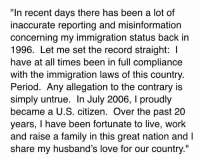 "Family, Love, and Memes: ""In recent days there has been a lot of  inaccurate reporting and misinformation  concerning my immigration status back in  1996. Let me set the record straight:  have at all times been in full compliance  with the immigration laws of this country.  Period. Any allegation to the contrary is  simply untrue. In July 2006, l proudly  became a U.S. citizen. Over the past 20  years, I have been fortunate to live, work  and raise a family in this great nation and l  share my husband's love for our country."" https://t.co/U3VTY05mzc"