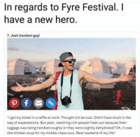 "Funny, Life, and Yeah: In regards to Fyre Festival. I  have a new herg.  7. Josh (random guy)  ""I got my ticket in a raffle at work. Thought it'd be cool. Didn't have much in the  way of expectations. But yeah, watching rich people freak out because their  luggage was being handled roughly or they were slightly dehydrated? Oh, it was  like chicken soup for my middle-class soul. Best weekend of my life."" My hero. https://t.co/0TJ5orKFQ1"