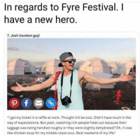 "Some heroes don't wear capes.: In regards to Fyre Festival. I  have a new hero.  7. Josh (random guy)  ""I got my ticket in a raffle at work. Thought it'd be cool. Didn't have much in the  way of expectations. But yeah, watching rich people freak out because their  luggage was being handled roughly or they were slightly dehydrated? Oh, it was  like chicken soup for my middle-class soul. Best weekend of my life."" Some heroes don't wear capes."