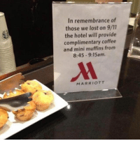 9/11, Lost, and Coffee: In remembrance of  those we lost on 9/11  the hotel will provide  complimentary coffee  and mini muffins from  8:45-9:15am.  MARRIOTT