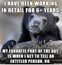 Funny, Imgur, and Glorious: IN RETAIL FOR 6+ YEARS.  MY FAVORITE PART OF THE DAY  IS WHEN I GET TO TELL AN  ENTITLED PERSON, NO.  made on imgur Glorious