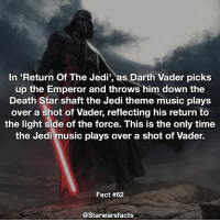Good guy Vader starwarsfacts: In Return Of The Jedi', as Darth Vader picks  up the Emperor and throws him down the  Death Star shaft the Jedi theme music plays  over a shot of Vader, reflecting his return to  the light side of the force. This is the only time  the Jedi music plays over a shot of Vader.  Fact #62  @Starwarsfacts Good guy Vader starwarsfacts