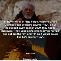 """Q: What cameos do you want in Episode 8? starwarsfacts: In Rey's vision in 'The Force Awakens', Alec  Guinness can be heard saying """"Rey"""". Since  he passed away back in 2000, they had to  Improvise. They used a line of him saying """"afraid""""  and cut out the """"af"""" and """"d"""" so it would sound  like he's saying """"Rey"""".  Fact #223  astarwarsfacts Q: What cameos do you want in Episode 8? starwarsfacts"""