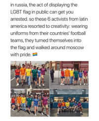 America, Football, and Lgbt: in russia, the act of displaying the  LGBT flag in public can get you  arrested. so these 6 activists from latin  america resorted to creativity: wearing  uniforms from their countries' football  teams, they turned themselves into  the flag and walked around moscow  with pride.  10 🏳️‍🌈🏳️‍🌈🏳️‍🌈 @peopleareamazing @peopleareamazing
