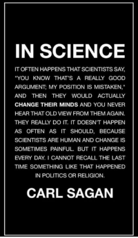 """Check out our heathenwear shop! http://wflatheism.spreadshirt.com/: IN SCIENCE  IT OFTEN HAPPENS THAT SCIENTISTS SAY,  """"YOU KNOW THAT'S A REALLY GOOD  ARGUMENT: MY POSITION IS MISTAKEN,""""  AND THEN THEY WOULD ACTUALLY  CHANGE THEIR MINDS AND YOU NEVER  HEAR THAT OLD VIEW FROM THEM AGAIN.  THEY REALLY DO IT IT DOESN'T HAPPEN  AS OFTEN AS IT SHOULD, BECAUSE  SCIENTISTS ARE HUMAN AND CHANGE IS  SOMETIMES PAINFUL. BUT IT HAPPENS  EVERY DAY I CANNOT RECALL THE LAST  TIME SOMETHING LIKE THAT HAPPENED  IN POLITICS OR RELIGION.  CARL SAGAN Check out our heathenwear shop! http://wflatheism.spreadshirt.com/"""