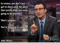 Memes, John Oliver, and 🤖: In science, you don't just  get to cherry pick the parts  that justify what you were  going to do anyway.  That's religion.  You're thinking of religion-  John Oliver  ASCIENCE  ENTHUSIAST Last Week Tonight with John Oliver via A Science Enthusiast -