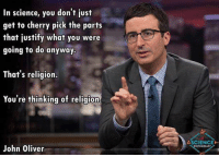 Memes, John Oliver, and Justified: In science, you don't just  get to cherry pick the parts  that justify what you were  going to do anyway.  That's religion.  You're thinking of religion  John Oliver  ASCIENCEMI  NTHUSIAST UZI