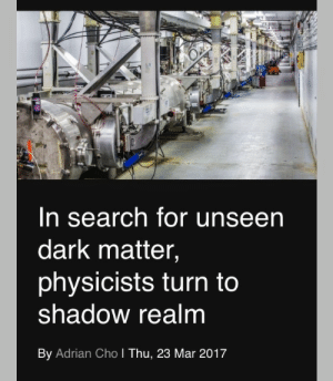 tsureh:: In search for unseen  dark matter,  physicists turn to  shadow realm  By Adrian Cho I Thu, 23 Mar 2017 tsureh: