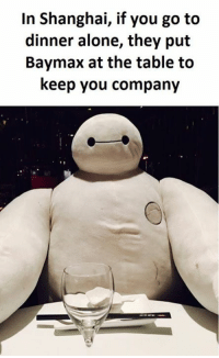 Shanghai, Go To, and  Dinner: In Shanghai, if you go to  dinner alone, they put  Baymax at the table to  keep you company