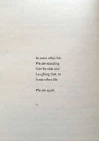 Life, Side by Side, and Side: In some other life  We are standing  Side by side and  Laughing that, in  Some other life  We are apart.  d.j