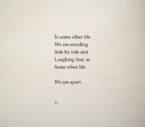 side by side: In some other life  We are standing  Side by side and  Laughing that, in  Some other life  We are apart.  d.j