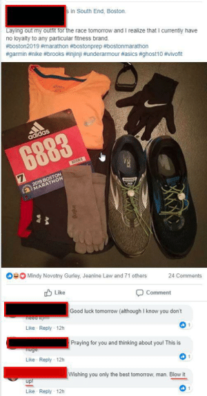 There has to be a better way to wish somebody good luck: in South End, Boston.  Laying out my outfit for the race tomorrow and I realize that I currently have  no loyalty to any particular fitness brand,  #boston2019 #marathon #bostonprep #boston marathon  #garmin #nike #brooks #injinji #underarmour #asics #ghost10 #vivofit  MARA  Mindy Novotny Gurley, Jeanine Law and 71 others  24 Comments  Like  Comment  Good luck tomorrow (although I know you don't  Like Reply 12h  Praying for you and thinking about you! This is  Like Reply 12h  Wishing you only the best tomorrow, man. Blow it  Ul  Like Reply 12h There has to be a better way to wish somebody good luck