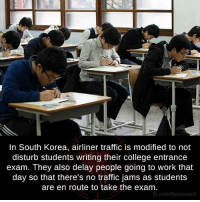 College, Memes, and Traffic: In South Korea, airliner traffic is modified to not  disturb students writing their college entrance  exam. They also delay people going to work that  day so that there's no traffic jams as students  are en route to take the exam  fb.com/factsweird
