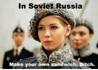 Bitch, Russia, and Soviet: In Soviet Russia  Make your own sandwich, Bitch <p>Sir, yes sir.</p>