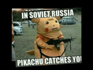 Pikachu, Yo, and History: IN SOVIET RUSSIA  PIKACHU CATCHES YO Stalin i choose you!