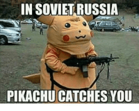In Soviet Russia Jokes: IN SOVIET RUSSIA  PIKACHU CATCHES YOU