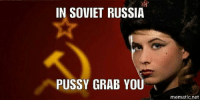 soviet russia: IN SOVIET RUSSIA  PUSSY GRAB YOU  mematic net