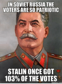 This is how we know Stalin was so great >:o ~Comrade Dunn: IN SOVIET RUSSIA THE  VOTERS ARESO PATRIOTIC  STALIN ONCE GOT  103% OF THE VOTES  MEME FULCOM This is how we know Stalin was so great >:o ~Comrade Dunn