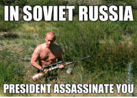 Assassination, Memes, and Presidents: IN SOVIETRUSSIA  PRESIDENT ASSASSINATE YOU Lord Putin