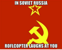 You don't laugh at Roflcopter.: IN SOVIETRUSSIA  ROFLCOPTERLAUGHS AT YOU You don't laugh at Roflcopter.