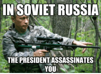 Meanwhile our Russian brothers over at Ubiquitous USSR Memes seem to be holding things down...: IN SOVIETRUSSIA  THE PRESIDENTASSASSINATES  YOU Meanwhile our Russian brothers over at Ubiquitous USSR Memes seem to be holding things down...
