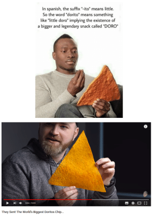 "Spanish, Word, and The Prophecy: In spanish, the suffix ""-ito"" means little.  So the word ""dorito"" means something  like ""little doro"" implying the existence of  a bigger and legendary snack called ""DORO""  ▶  ,  3:04 / 5:03  They Sent The World's Biggest Doritos Chip.. The Prophecy is Real"