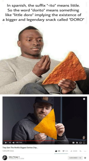"Spanish, Word, and Chip: In spanish, the suffix ""-ito"" means little.  So the word ""dorito"" means something  like ""little doro"" implying the existence of  a bigger and legendary snack called ""DORO""  DI 3:08/5:03  They Sent The World's Biggest Doritos Chip...  1,823,049 views  Unbox Therapy  Published on Jun 15, 2018  SUBSCRIBED 11M WE FOUND IT!"