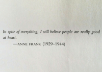 Anne Frank, Good, and Heart: In spite of everything, I still believe people are really good  at heart.  ANNE FRANK (1929-1944)