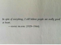 Anne Frank, Good, and Heart: In spite of everything, I still believe people are really good  at heart  -ANNE FRANK (1929-1944)