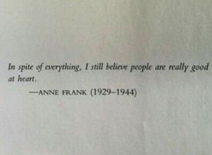 in spite of: In spite of everything, I still believe people are really good  at heart  -ANNE FRANK (1929-1944)