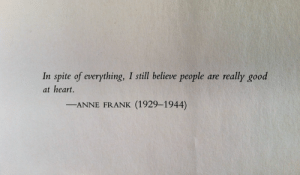Spite Of: In spite of everything, I still believe people  really good  are  at heart.  (1929-1944)  -ANNE FRANK