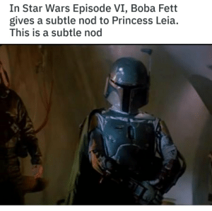 Princess Leia, Star Wars, and Princess: In Star Wars Episode VI, Boba Fett  gives a subtle nod to Princess Leia.  This is a subtle nod