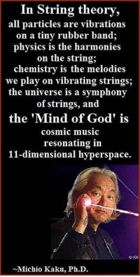 """In string theory, all particles are vibrations on a tiny rubber band; physics is the harmonies on the string; chemistry is the melodies we play on vibrating strings; the universe is a symphony of strings, and the 'Mind of God' is cosmic music resonating in 11-dimensional hyperspace."" ~ Michio Kaku  What do you think? Freethinking community: www.pantheism.com Facebook Group: www.facebook.com/groups/pantheism  Pantheism: Everything is Connected, Everything is Divine: In String theory,  all particles are vibrations  on a tiny rubber band;  physics is the harmonies  on the string,  chemistry is the melodies  we play on vibrating strings;  the universe is a symphony  of strings, and  the ""Mind of God' is  cosmic music  resonating in  11-dimensional hyperspace.  Michio Kaku, Ph.D. ""In string theory, all particles are vibrations on a tiny rubber band; physics is the harmonies on the string; chemistry is the melodies we play on vibrating strings; the universe is a symphony of strings, and the 'Mind of God' is cosmic music resonating in 11-dimensional hyperspace."" ~ Michio Kaku  What do you think? Freethinking community: www.pantheism.com Facebook Group: www.facebook.com/groups/pantheism  Pantheism: Everything is Connected, Everything is Divine"