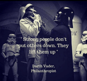 """Strong people dont put others down. They lift them up.: IN  """"Strong people don't  ut others down. They  lift them up""""  Darth Vader,  Philanthropist Strong people dont put others down. They lift them up."""