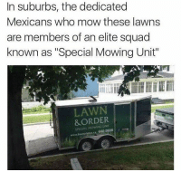 """@drgrayfang is always the first suspect on Law & Order.: In suburbs, the dedicated  Mexicans who mow these lawns  are members of an elite squad  known as """"Special Mowing Unit""""  LAWN  &ORDER  SPECIAL @drgrayfang is always the first suspect on Law & Order."""