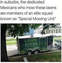 """WordOnDaStreet: In suburbs, the dedicated  Mexicans who mow these lawns  are members of an elite squad  known as """"Special Mowing Unit""""  LAWN  &ORDER WordOnDaStreet"""