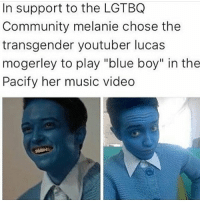 """Community, Memes, and Transgender: In support to the LGTBQ  Community melanie chose the  transgender youtuber lucas  mogerley to play """"blue boy"""" in the  Pacify her music video IM SO FUCKING HAPPY BECAUSE THAT KID I FUCKING HATE IS GETTING IN T R O U B L E WHAT HAPPENED WAS I WENT TO GSA AND I TALKED TO MY GUIDANCE COUNSELLOR-LEADER OF GSA (after bringing it to the group that I want to actually punch this kid in the face and the only thing stopping me is suspension) AND SHE ASKED FOR HIS NAME AND SHE SAID SHES GONNA TALK TO HIM AND IF HE CONTINUES HES GOING TO BE HIT WITH EVERY HIB POLICY UNDER THE SUN AND IM SO FUCKING HAPPY AND THERES FIVE OTHER TRANS GUYS IN THE GSA AND HONESTLY I CANT STOP BEING HAPPY AND I FEEL SO UNDERSTOOD THERE - ESPECIALLY BY THOSE GUYS AND IM FRIENDS WITH A LOT OF PEOPLE IN THR GROUP AND IT WAS JUST HELLA ALL AROUND GREATNESS JFC IM SO HAPPY AND I CANT STOP TALKING ABOUT IT ~Dy"""