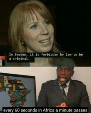 Africa, Sweden, and Law: In Sweden, it is forbidden by law to be  a criminal  every 60 seconds in Africa a minute passes Tips on loading screena