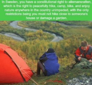 We need this all over the world..: In Sweden, you have a constitutional right to allemansratten,  which is the right to peacefully hike, camp, bike, and enjoy  nature anywhere in the country unimpeded, with the only  restrictions being you must not hike close to someone's  house or damage a garden. We need this all over the world..