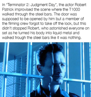 "Terminator, Metal, and Steel: In ""Terminator 2: Judgment Day"", the actor Robert  Patrick improvised the scene where the T1000  walked through the steel bars. The door was  supposed to be opened by him but a member of  the filming crew forgot to take off the lock, but this  didn't stopped Robert, who astonished everyone on  set as he turned his body into liquid metal and  walked trough the steel bars like it was nothing. and thats a fact"