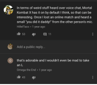 "Mortal Kombat, Take an L, and Weird: In terms of weird stuff heard over voice chat, Mortal  Kombat X has it on by default I think, so that can be  interesting. Once I lost an online match and heard a  small ""you did it daddy!"" from the other person's mic.  HillelTaco 1 year ago  Add a public reply...  O that's adorable and I wouldn't even be mad to take  an L  Omega the End 1 year ago  43 Super wholesome if you ask me"