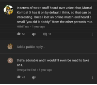 "Mortal Kombat, Take an L, and Weird: In terms of weird stuff heard over voice chat, Mortal  Kombat X has it on by default I think, so that can be  interesting. Once I lost an online match and heard a  small 'you did it daddy!"" from the other person's mic.  HillelTaco 1 year ago  Add a public reply...  O that's adorable and I wouldn't even be mad to take  an L  Omega the End 1 year ago  43"