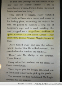 "<p>just noticed this&hellip;. this must be the necklace that cursed Katie Bell?? (found chamber of secrets chapter 4) <a href=""http://ift.tt/1bCuW3w"">http://ift.tt/1bCuW3w</a></p>: In that case, perhaps we can return to my  list,' said Mr Malfoy shortly. I am in  something of a hurry, Borgin, I have important  business elsewhere today.  They started to haggle. Harry watched  nervously as Draco drew nearer and nearer to  his hiding place, examining the objects for  sale. He paused to examine a long coil of  hangman's rope and to read, smirking, the  card propped on a magnificent necklace of  opals: Caution: Do Not Touch. Cursed - Has  Claimed the Lives of Nineteen Muggle Owners to  Date  Draco turned away and saw the cabinet  right in front of him. He walked forward he  stretched out his hand for the handle  Done,' said Mr Malfoy at the counter.  Come, Draco!  Harry wiped his forehead on his sleeve as  Draco turned away.  at the manor tomorrow to pick up the goods.  dropped his oily manner.  Good day to you, Mr Borgin, I'll expect you  The moment the door had closed, Mr Borgin  Banned in 0 countries  MUGGLENET MEMES.COM <p>just noticed this&hellip;. this must be the necklace that cursed Katie Bell?? (found chamber of secrets chapter 4) <a href=""http://ift.tt/1bCuW3w"">http://ift.tt/1bCuW3w</a></p>"