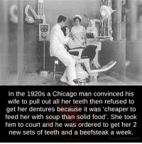 """Chicago, Memes, and Wife: In the 1920s a Chicago man convinced his  wife to pull out all her teeth then refused to  get her dentures because it was """"cheaper to  feed her with soup than solid food  She took  him to court and he was ordered to get her 2  new sets of teeth and a beefsteak a week.  fb.com/facts Weird"""