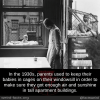 Facts, Memes, and Parents: In the 1930s, parents used to keep their  babies in cages on their windowsill in order to  make sure they got enough air and sunshine  in tall apartment buildings.  weird-facts.org  @factsweird