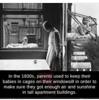 Memes, Parents, and 🤖: In the 1930s, parents used to keep their  babies in cages on their windowsill in order to  make sure they got enough air and sunshine  in tall apartment buildings.
