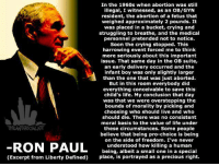Pro-lifers must do their best to persuade pro-choicers why they are wrong.  Ron Paul provides some great truth to that end.: In the 1960s when abortion was still  illegal, I witnessed, as an OB/GYN  resident, the abortion of a fetus that  weighed approximately 2 pounds. It  was placed in a bucket, crying and  struggling to breathe, and the medical  personnel pretended not to notice.  Soon the crying stopped. This  harrowing event forced me to think  more seriously about this important  issue. That same day in the OB suite,  an early delivery occurred and the  infant boy was only slightly larger  than the one that was just aborted.  But in this room everybody did  everything conceivable to save this  child's life. My conclusion that day  was that we were overstepping the  bounds of morality by picking and  choosing who should live and who  should die. There was no consistent  moral basis to the value of life under  these circumstances. Some people  believe that being pro-choice is being  on the side of freedom. I've never  understood how killing a human  being, albeit a small one in a special  place, is portrayed as a precious right.  (Excerpt from Liberty Defined) Pro-lifers must do their best to persuade pro-choicers why they are wrong.  Ron Paul provides some great truth to that end.