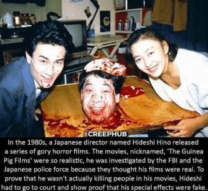 Fake, Movies, and Police: In the 1980s, a Japanese director named Hideshi Hino released  a series of gory horror films. The movies, nicknamed, 'The Guinea  Pig Films' were so realistic, he was investigated by the FBl and the  Japanese police force because they thought his films were real. To  prove that he wasn't actually killing people in his movies, Hideshi  had to go to court and show proof that his special effects were fake. Suffering from Success