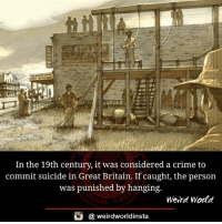 Criming: In the 19th century, it was considered a crime to  commit suicide in Great Britain. If caught, the person  was punished by hanging  Weird World  @ weirdworldinsta